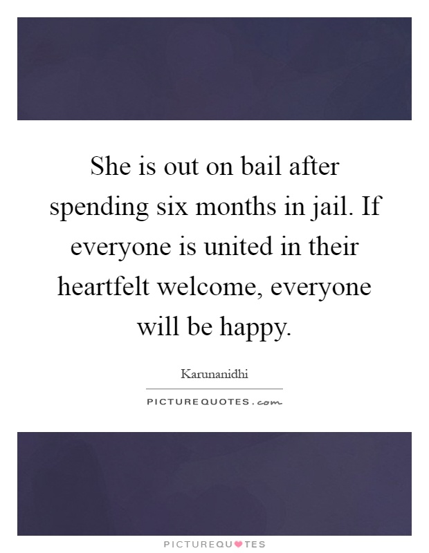 She is out on bail after spending six months in jail. If everyone is united in their heartfelt welcome, everyone will be happy Picture Quote #1