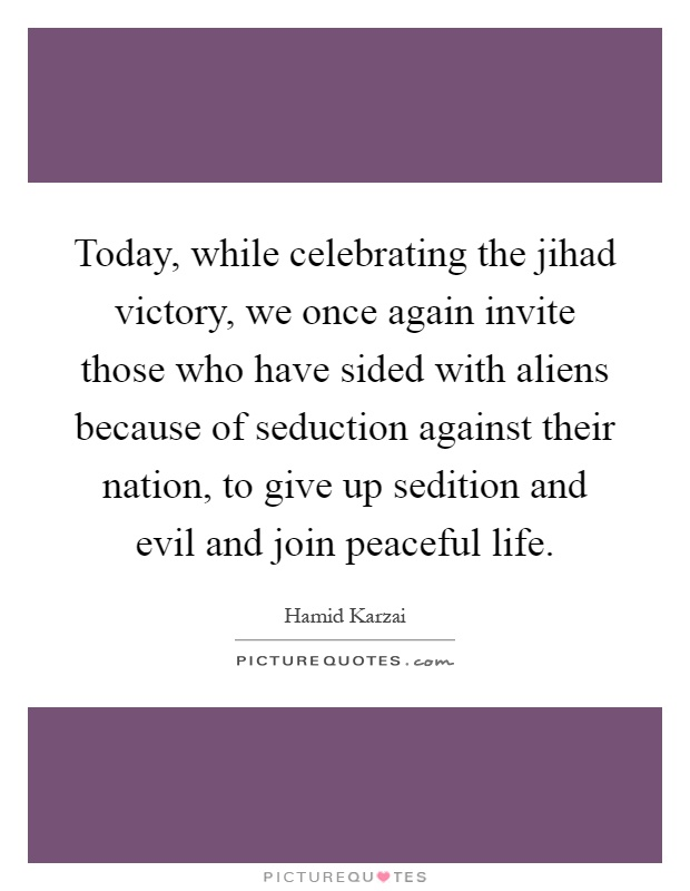 Today, while celebrating the jihad victory, we once again invite those who have sided with aliens because of seduction against their nation, to give up sedition and evil and join peaceful life Picture Quote #1