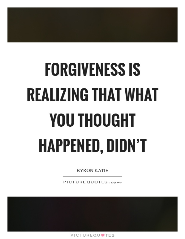 Forgiveness is realizing that what you thought happened, didn't Picture Quote #1