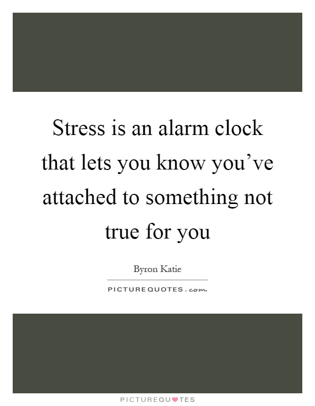 Stress is an alarm clock that lets you know you've attached to something not true for you Picture Quote #1