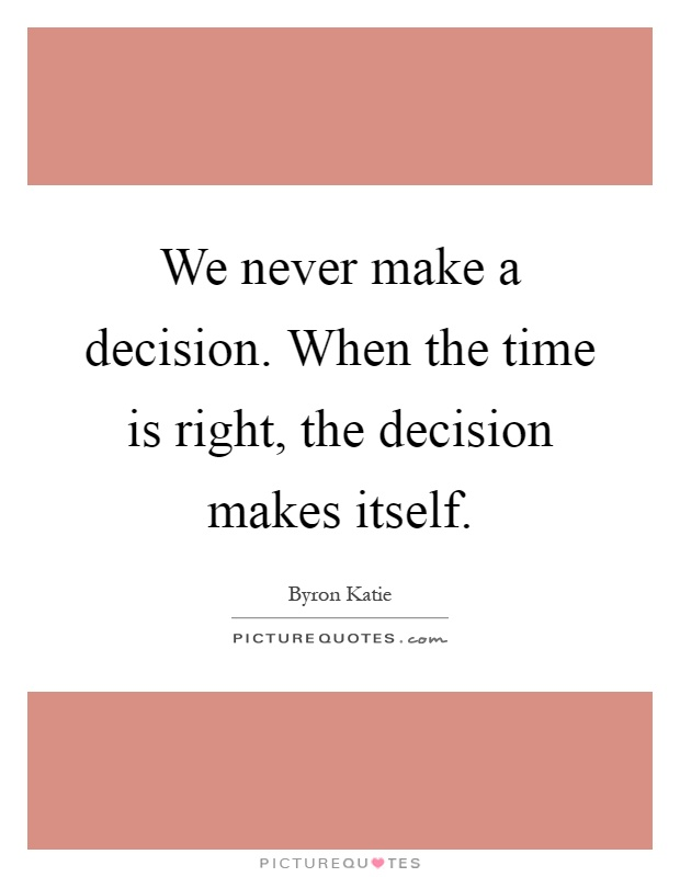 We never make a decision. When the time is right, the decision makes itself Picture Quote #1
