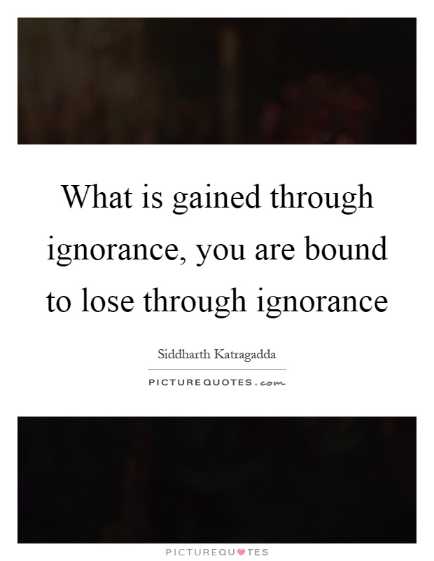 What is gained through ignorance, you are bound to lose through ignorance Picture Quote #1