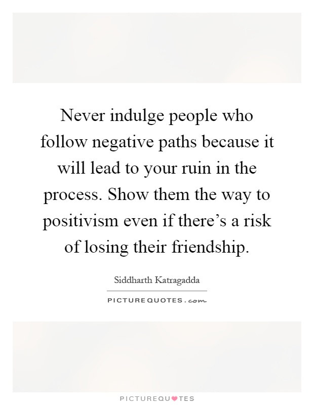 Never indulge people who follow negative paths because it will lead to your ruin in the process. Show them the way to positivism even if there's a risk of losing their friendship Picture Quote #1
