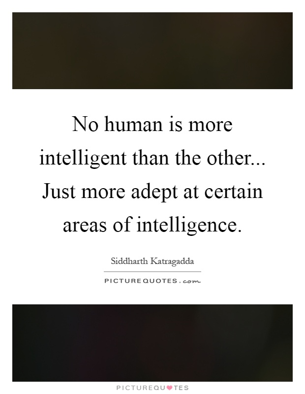 No human is more intelligent than the other... Just more adept at certain areas of intelligence Picture Quote #1