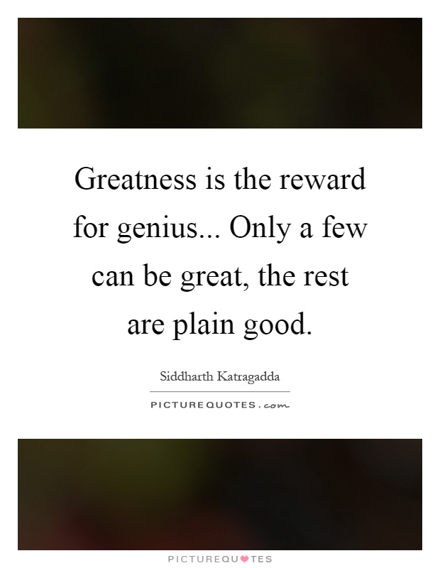 Greatness is the reward for genius... Only a few can be great, the rest are plain good Picture Quote #1