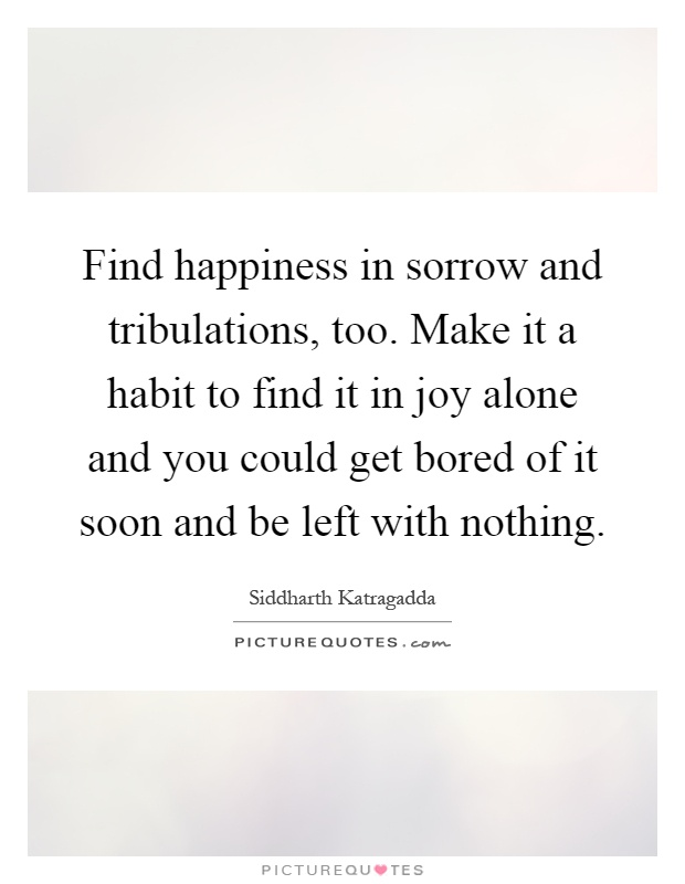 Find happiness in sorrow and tribulations, too. Make it a habit to find it in joy alone and you could get bored of it soon and be left with nothing Picture Quote #1