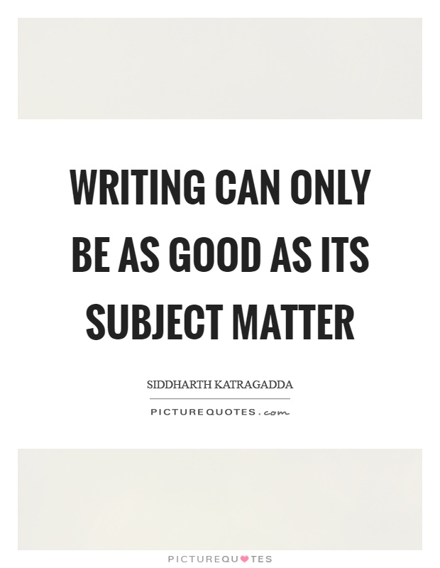 Writing can only be as good as its subject matter Picture Quote #1
