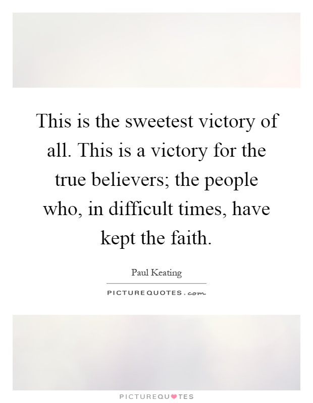 This is the sweetest victory of all. This is a victory for the true believers; the people who, in difficult times, have kept the faith Picture Quote #1