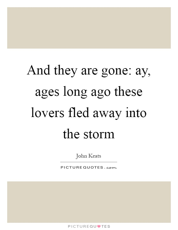 And they are gone: ay, ages long ago these lovers fled away into the storm Picture Quote #1