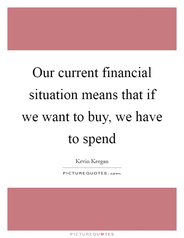 Our current financial situation means that if we want to buy, we have to spend Picture Quote #1