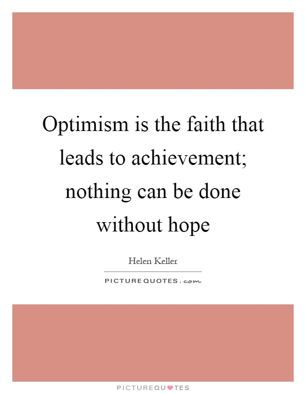 Optimism is the faith that leads to achievement; nothing can be done without hope Picture Quote #1