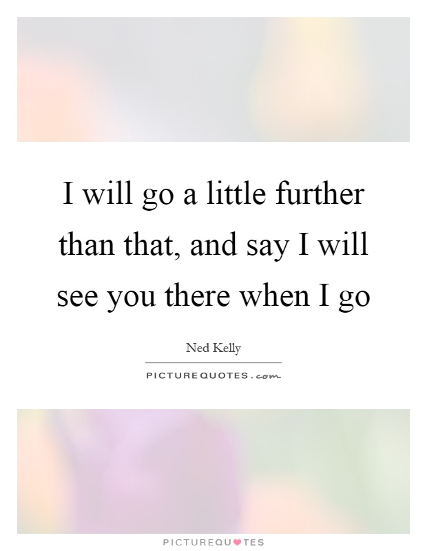 I will go a little further than that, and say I will see you there when I go Picture Quote #1