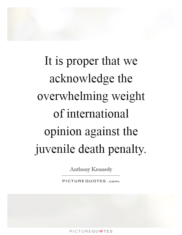 It is proper that we acknowledge the overwhelming weight of international opinion against the juvenile death penalty Picture Quote #1