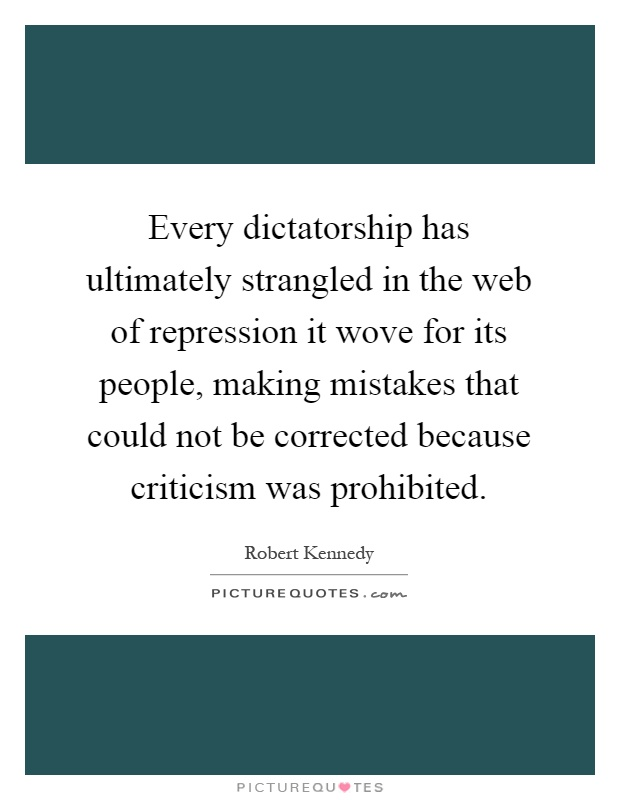 Every dictatorship has ultimately strangled in the web of repression it wove for its people, making mistakes that could not be corrected because criticism was prohibited Picture Quote #1