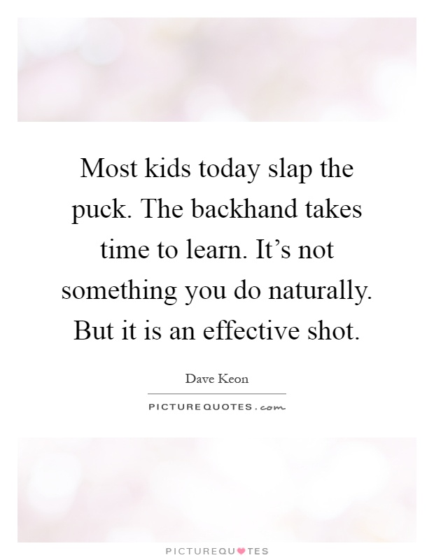 Most kids today slap the puck. The backhand takes time to learn. It's not something you do naturally. But it is an effective shot Picture Quote #1