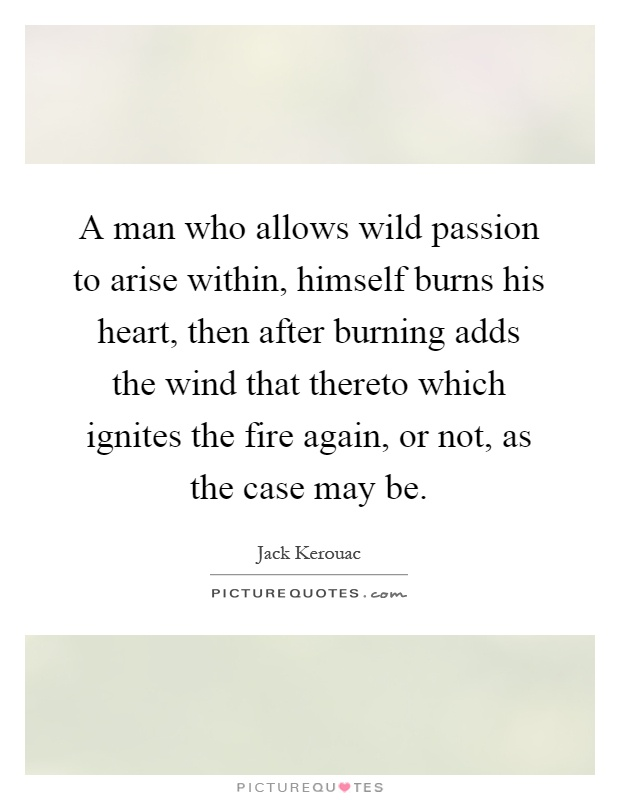 A man who allows wild passion to arise within, himself burns his heart, then after burning adds the wind that thereto which ignites the fire again, or not, as the case may be Picture Quote #1