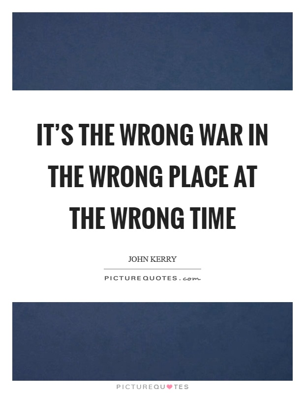 It's the wrong war in the wrong place at the wrong time Picture Quote #1