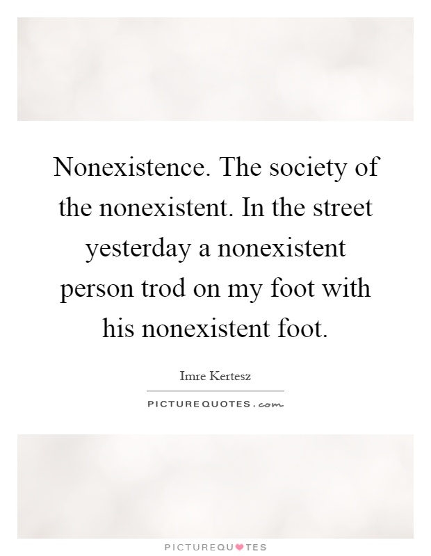 Nonexistence. The society of the nonexistent. In the street yesterday a nonexistent person trod on my foot with his nonexistent foot Picture Quote #1