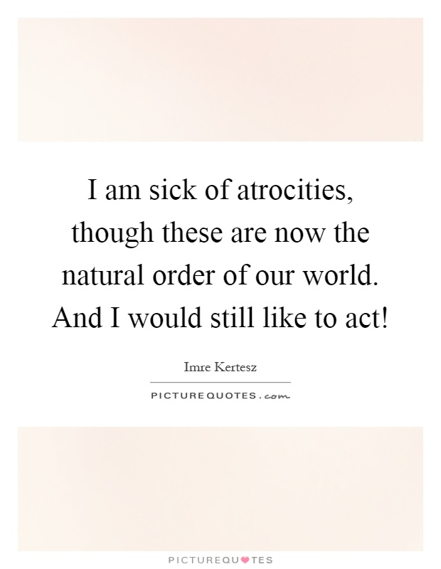 I am sick of atrocities, though these are now the natural order of our world. And I would still like to act! Picture Quote #1