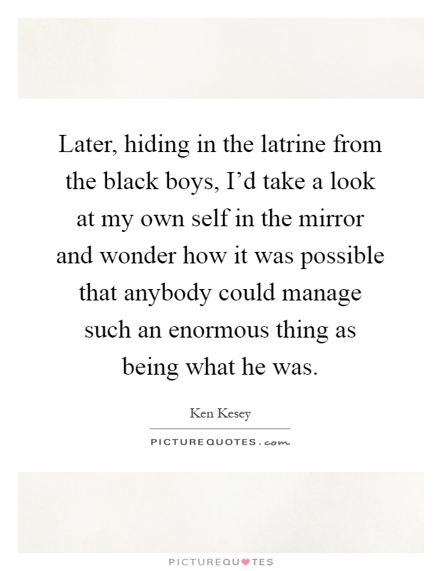 Later, hiding in the latrine from the black boys, I'd take a look at my own self in the mirror and wonder how it was possible that anybody could manage such an enormous thing as being what he was Picture Quote #1