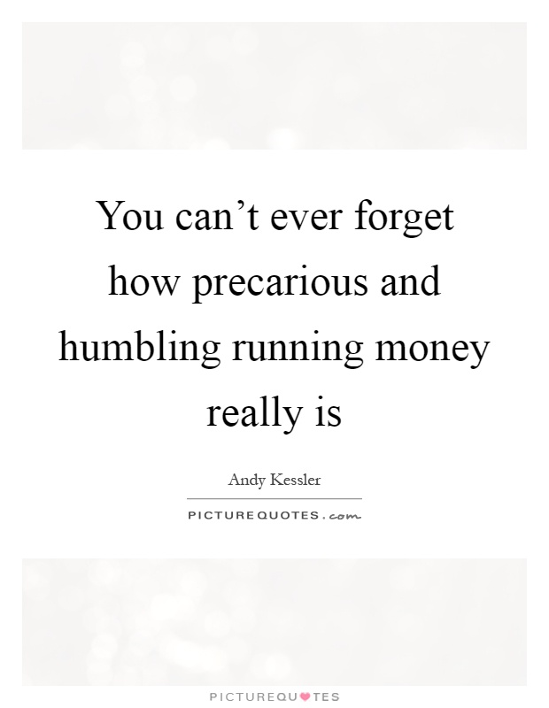 You can't ever forget how precarious and humbling running money really is Picture Quote #1