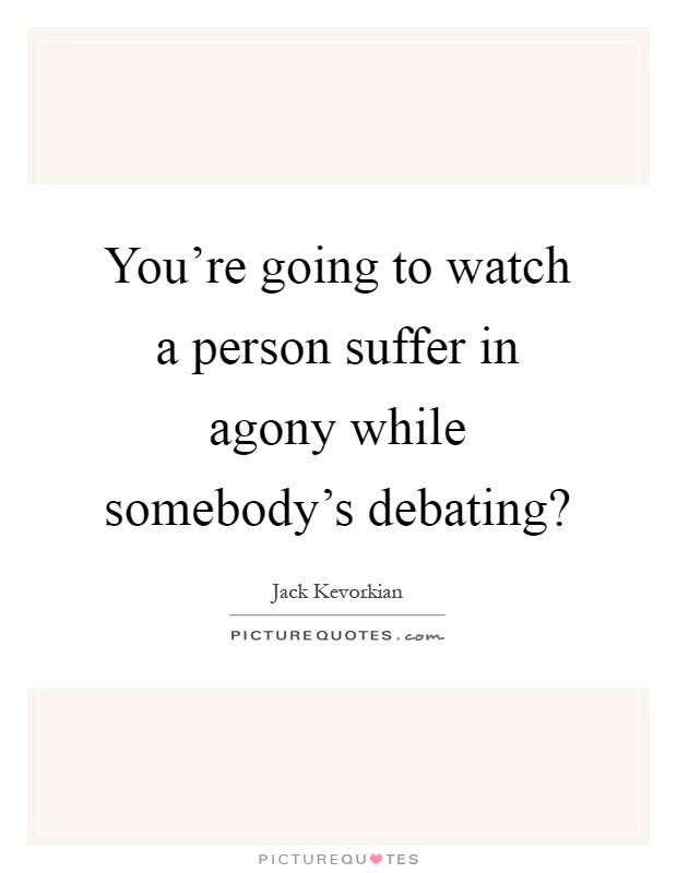 You're going to watch a person suffer in agony while somebody's debating? Picture Quote #1