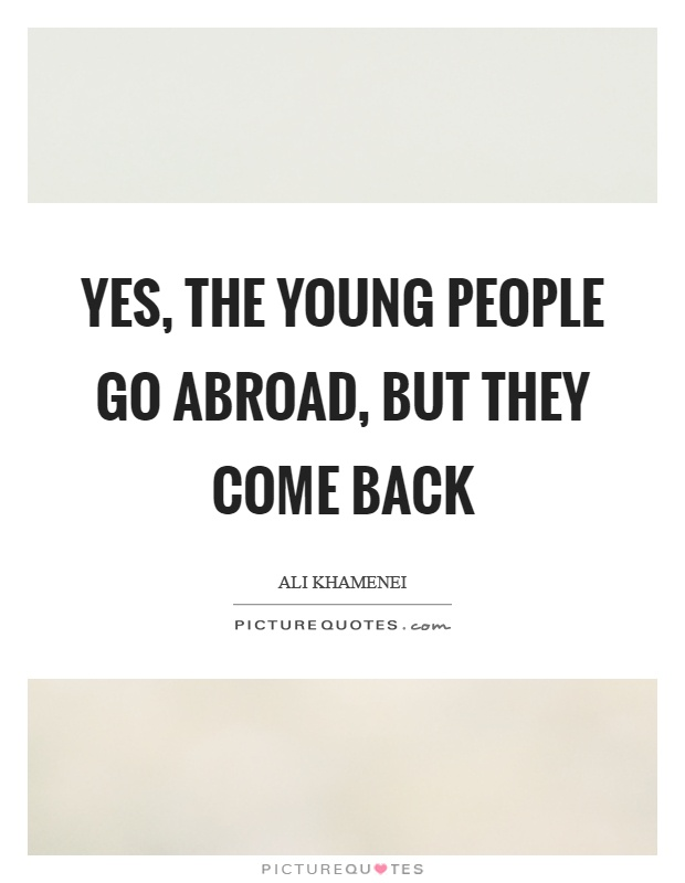 Yes, the young people go abroad, but they come back Picture Quote #1