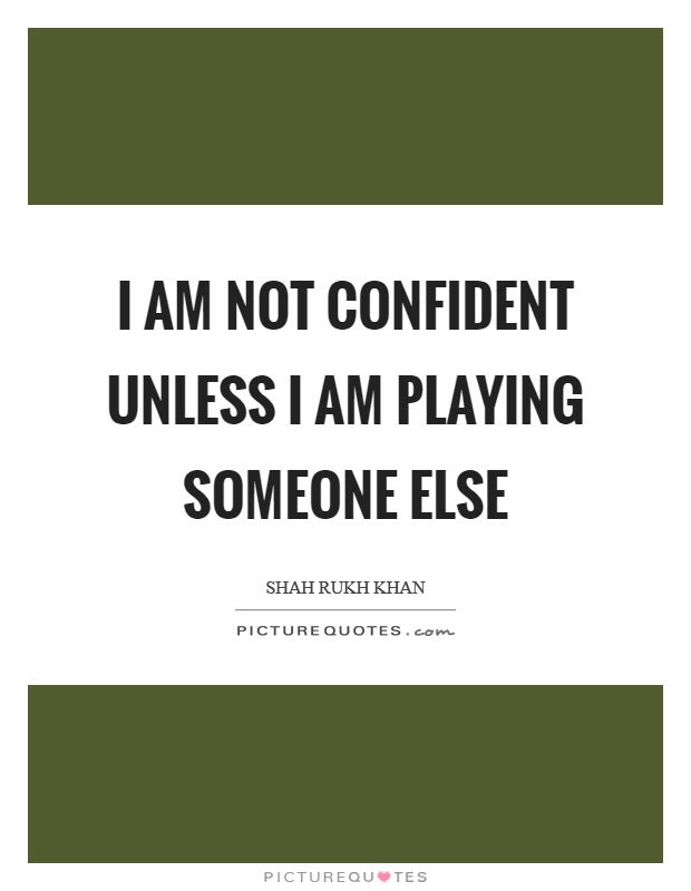 I am not confident unless I am playing someone else Picture Quote #1