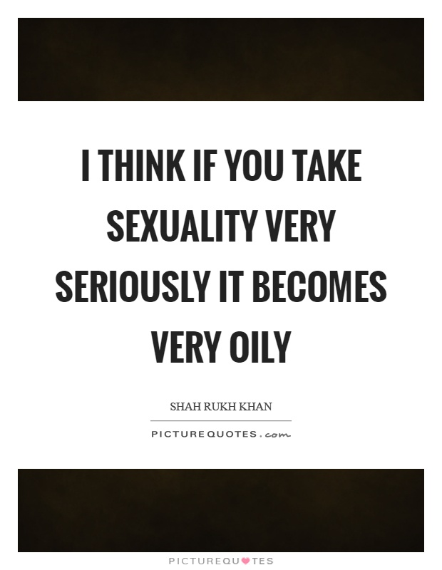I think if you take sexuality very seriously it becomes very oily Picture Quote #1
