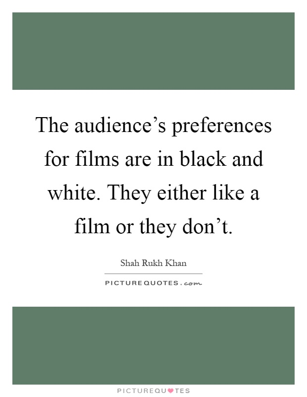 The audience's preferences for films are in black and white. They either like a film or they don't Picture Quote #1