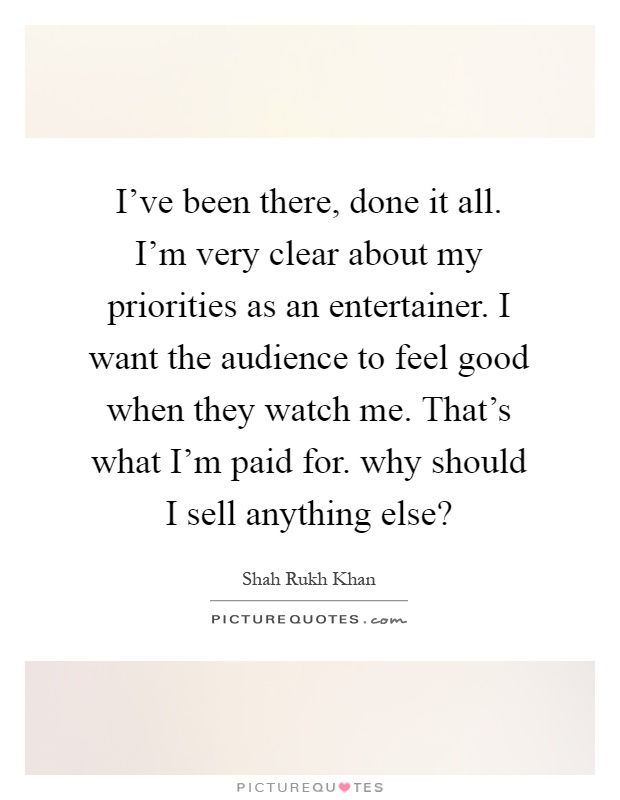 I've been there, done it all. I'm very clear about my priorities as an entertainer. I want the audience to feel good when they watch me. That's what I'm paid for. why should I sell anything else? Picture Quote #1