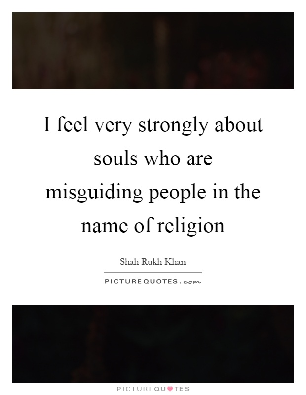 I feel very strongly about souls who are misguiding people in the name of religion Picture Quote #1