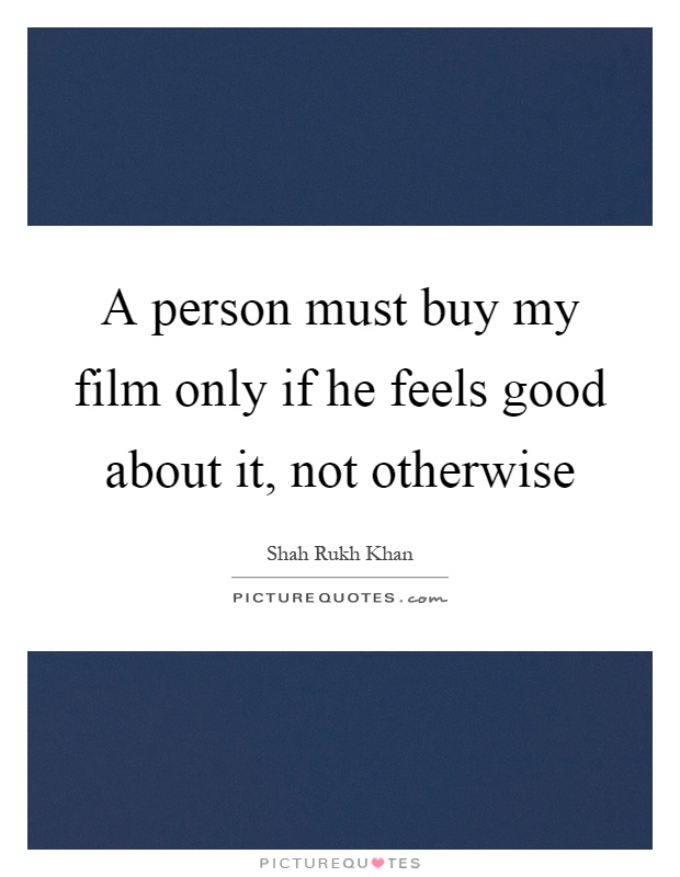 A person must buy my film only if he feels good about it, not otherwise Picture Quote #1