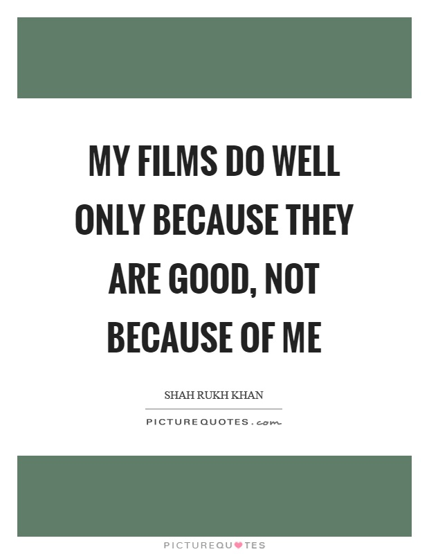 My films do well only because they are good, not because of me Picture Quote #1