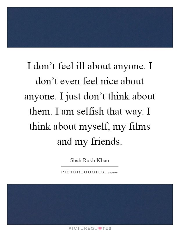I don't feel ill about anyone. I don't even feel nice about anyone. I just don't think about them. I am selfish that way. I think about myself, my films and my friends Picture Quote #1