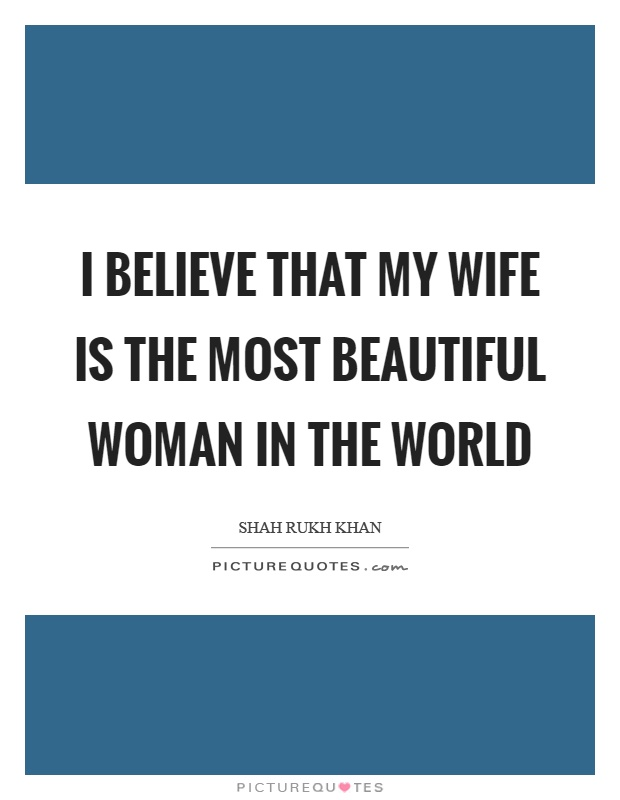 I believe that my wife is the most beautiful woman in the world Picture Quote #1
