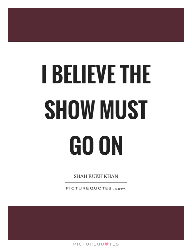 I believe the show must go on Picture Quote #1