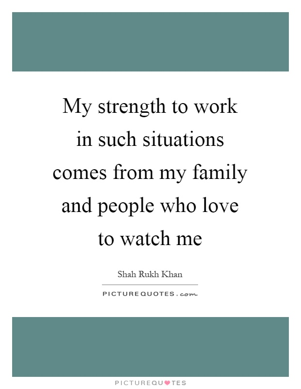 My strength to work in such situations comes from my family and people who love to watch me Picture Quote #1