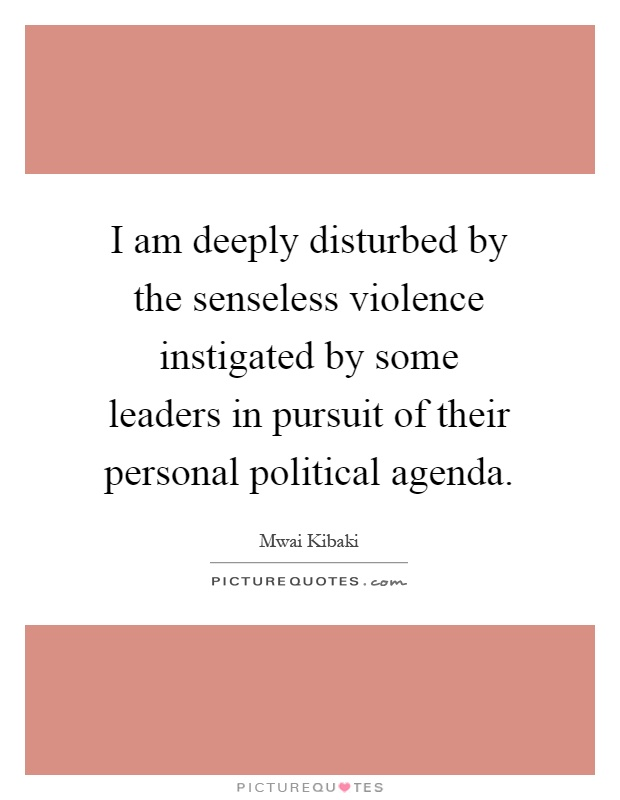I am deeply disturbed by the senseless violence instigated by some leaders in pursuit of their personal political agenda Picture Quote #1