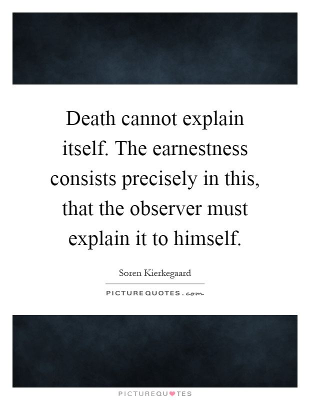 Death cannot explain itself. The earnestness consists precisely in this, that the observer must explain it to himself Picture Quote #1