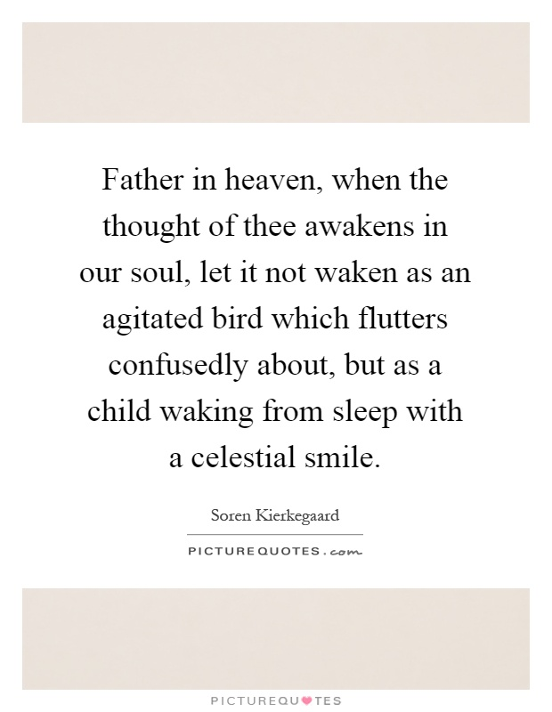 Father in heaven, when the thought of thee awakens in our soul, let it not waken as an agitated bird which flutters confusedly about, but as a child waking from sleep with a celestial smile Picture Quote #1