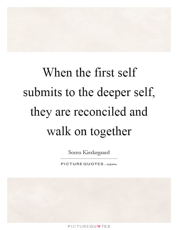 When the first self submits to the deeper self, they are reconciled and walk on together Picture Quote #1