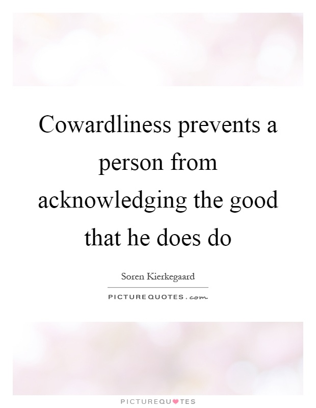 Cowardliness prevents a person from acknowledging the good that he does do Picture Quote #1