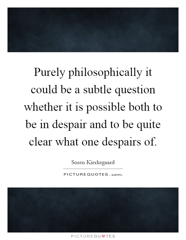 Purely philosophically it could be a subtle question whether it is possible both to be in despair and to be quite clear what one despairs of Picture Quote #1