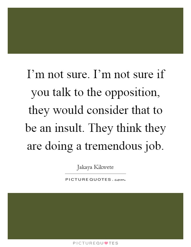 I'm not sure. I'm not sure if you talk to the opposition, they would consider that to be an insult. They think they are doing a tremendous job Picture Quote #1