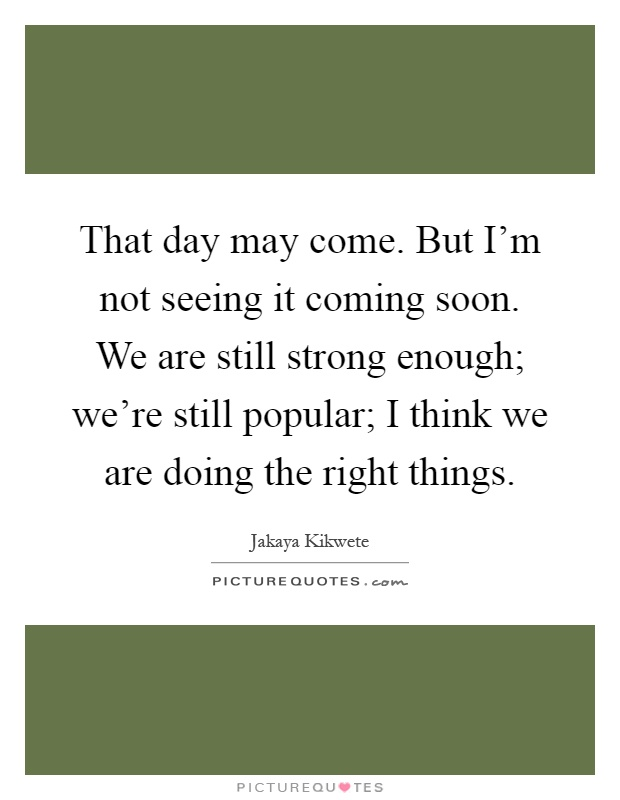 That day may come. But I'm not seeing it coming soon. We are still strong enough; we're still popular; I think we are doing the right things Picture Quote #1