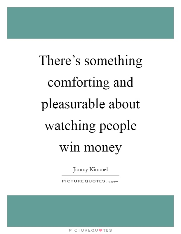 There's something comforting and pleasurable about watching people win money Picture Quote #1