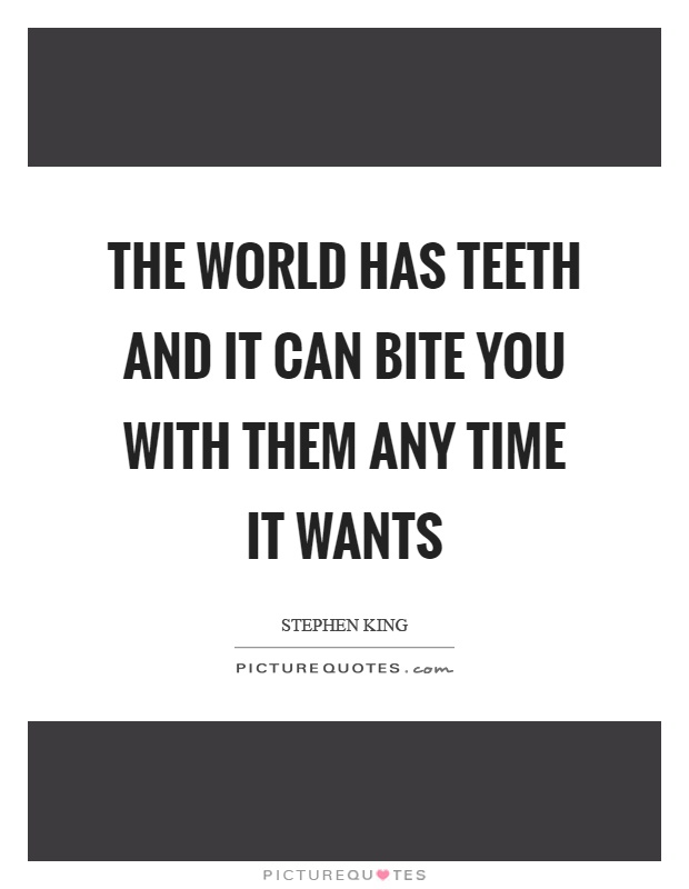 The world has teeth and it can bite you with them any time it wants Picture Quote #1