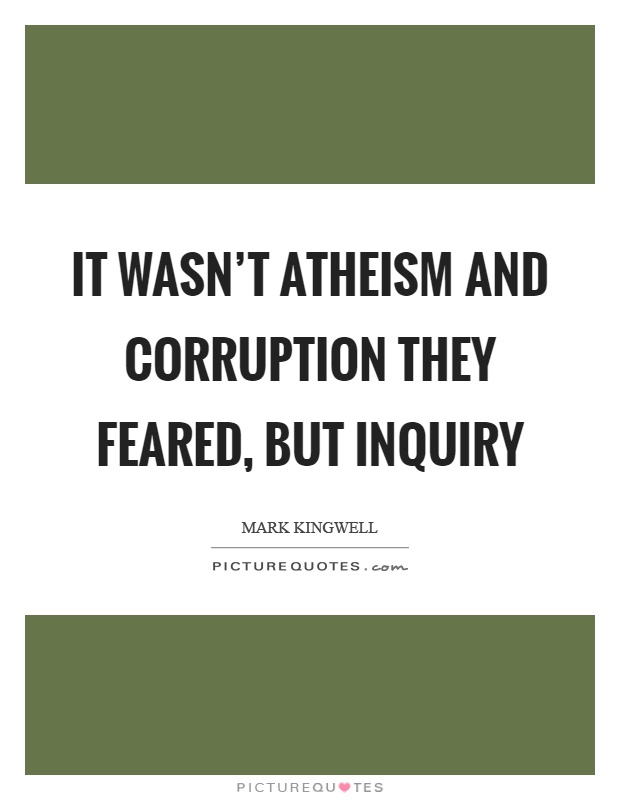 It wasn't atheism and corruption they feared, but inquiry Picture Quote #1