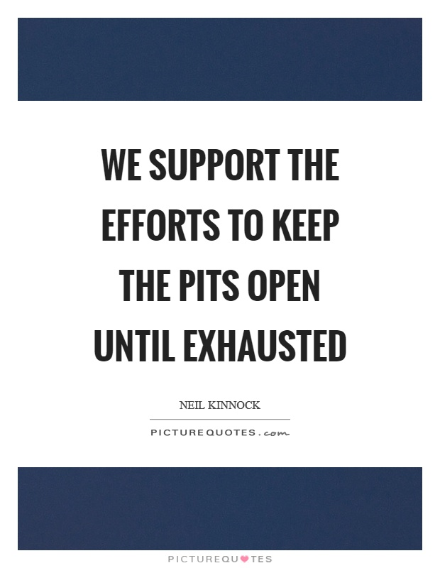 We support the efforts to keep the pits open until exhausted Picture Quote #1